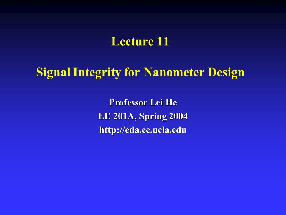 Lecture 11 Signal Integrity for Nanometer Design Professor Lei He EE 201A, Spring