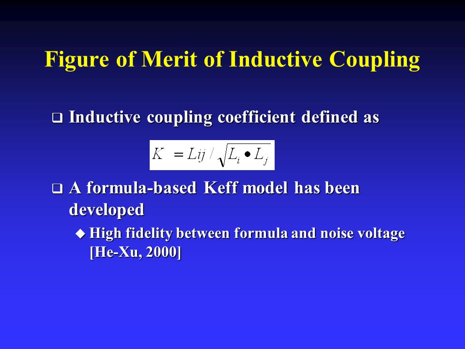 Figure of Merit of Inductive Coupling  Inductive coupling coefficient defined as  A formula-based Keff model has been developed  High fidelity between formula and noise voltage [He-Xu, 2000]