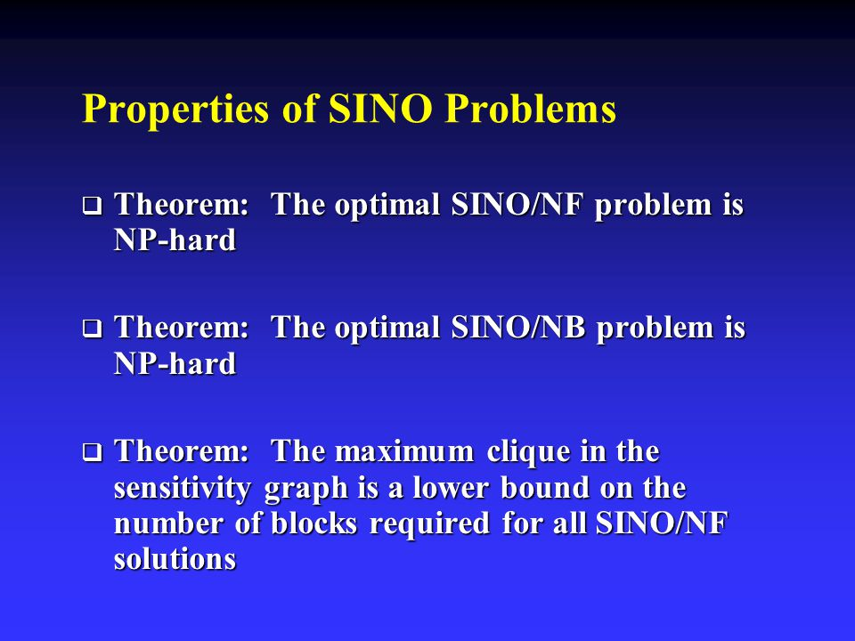 Properties of SINO Problems  Theorem: The optimal SINO/NF problem is NP-hard  Theorem: The optimal SINO/NB problem is NP-hard  Theorem: The maximum clique in the sensitivity graph is a lower bound on the number of blocks required for all SINO/NF solutions