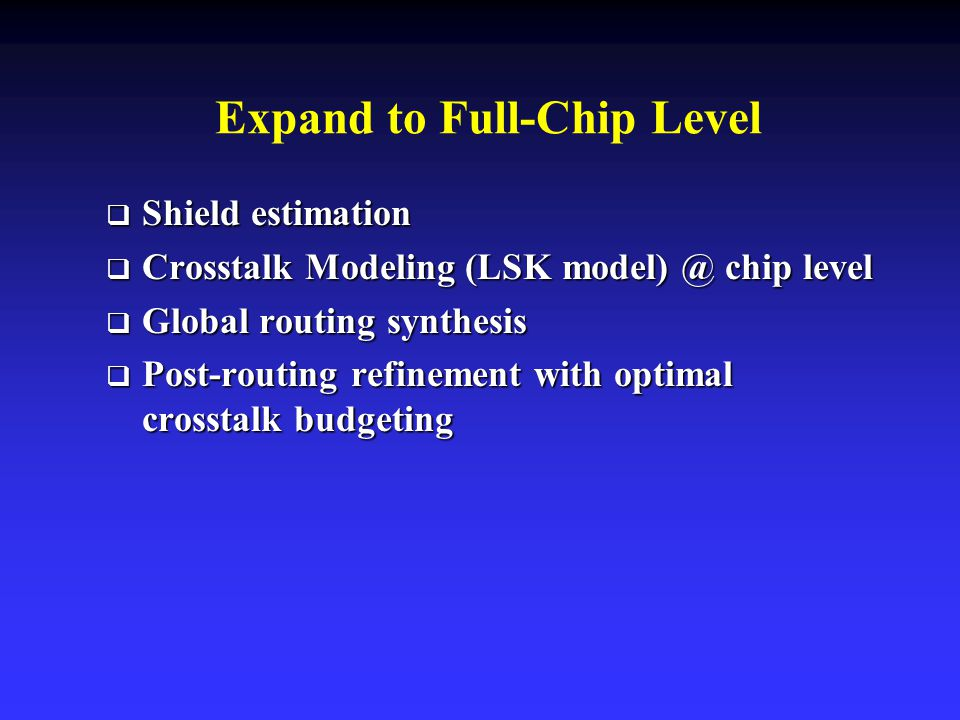 Expand to Full-Chip Level  Shield estimation  Crosstalk Modeling (LSK chip level  Global routing synthesis  Post-routing refinement with optimal crosstalk budgeting