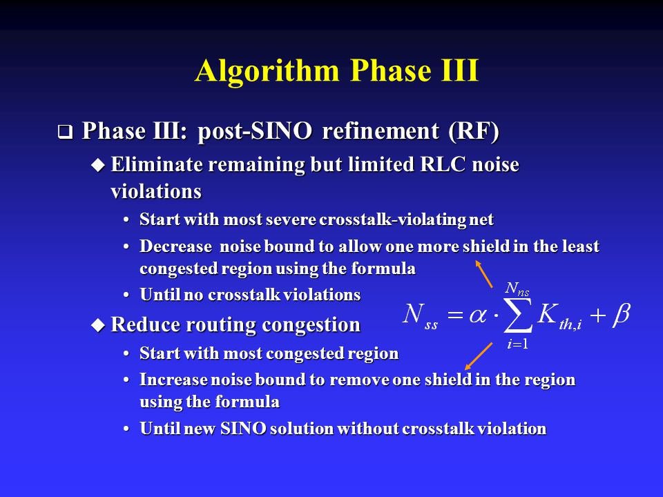 Algorithm Phase III  Phase III: post-SINO refinement (RF)  Eliminate remaining but limited RLC noise violations Start with most severe crosstalk-violating netStart with most severe crosstalk-violating net Decrease noise bound to allow one more shield in the least congested region using the formulaDecrease noise bound to allow one more shield in the least congested region using the formula Until no crosstalk violationsUntil no crosstalk violations  Reduce routing congestion Start with most congested regionStart with most congested region Increase noise bound to remove one shield in the region using the formulaIncrease noise bound to remove one shield in the region using the formula Until new SINO solution without crosstalk violationUntil new SINO solution without crosstalk violation