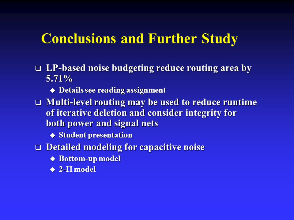 Conclusions and Further Study  LP-based noise budgeting reduce routing area by 5.71%  Details see reading assignment  Multi-level routing may be used to reduce runtime of iterative deletion and consider integrity for both power and signal nets  Student presentation  Detailed modeling for capacitive noise  Bottom-up model  2-  model