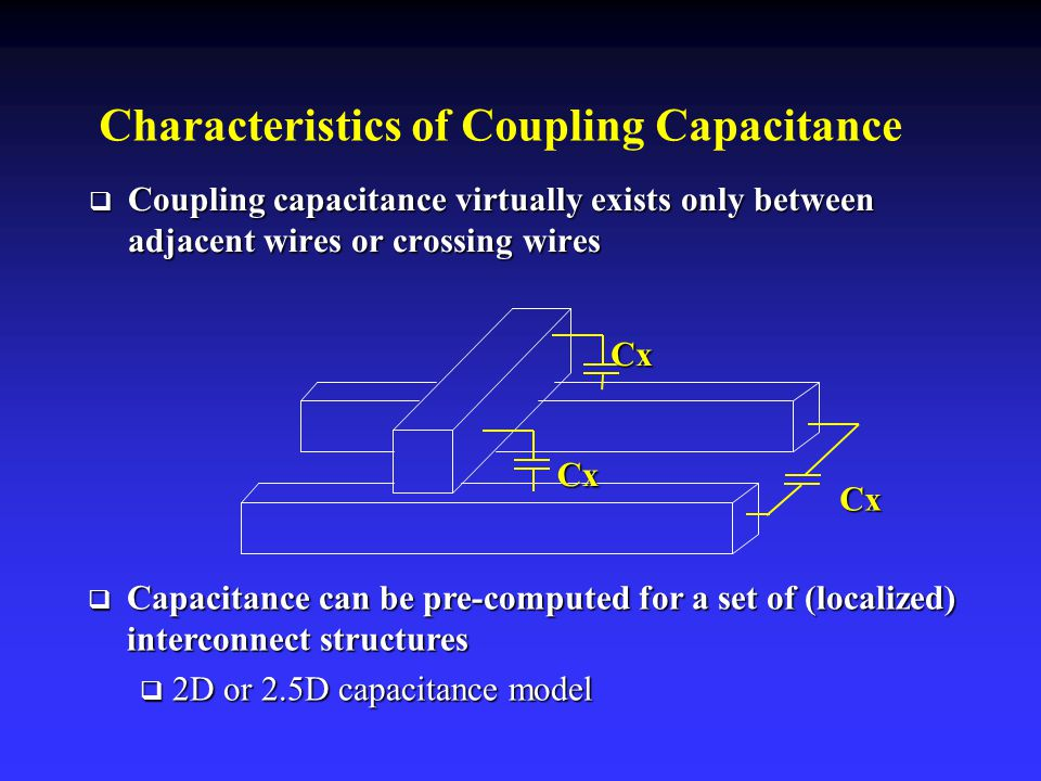 Characteristics of Coupling Capacitance  Coupling capacitance virtually exists only between adjacent wires or crossing wires Cx Cx Cx  Capacitance can be pre-computed for a set of (localized) interconnect structures  2D or 2.5D capacitance model