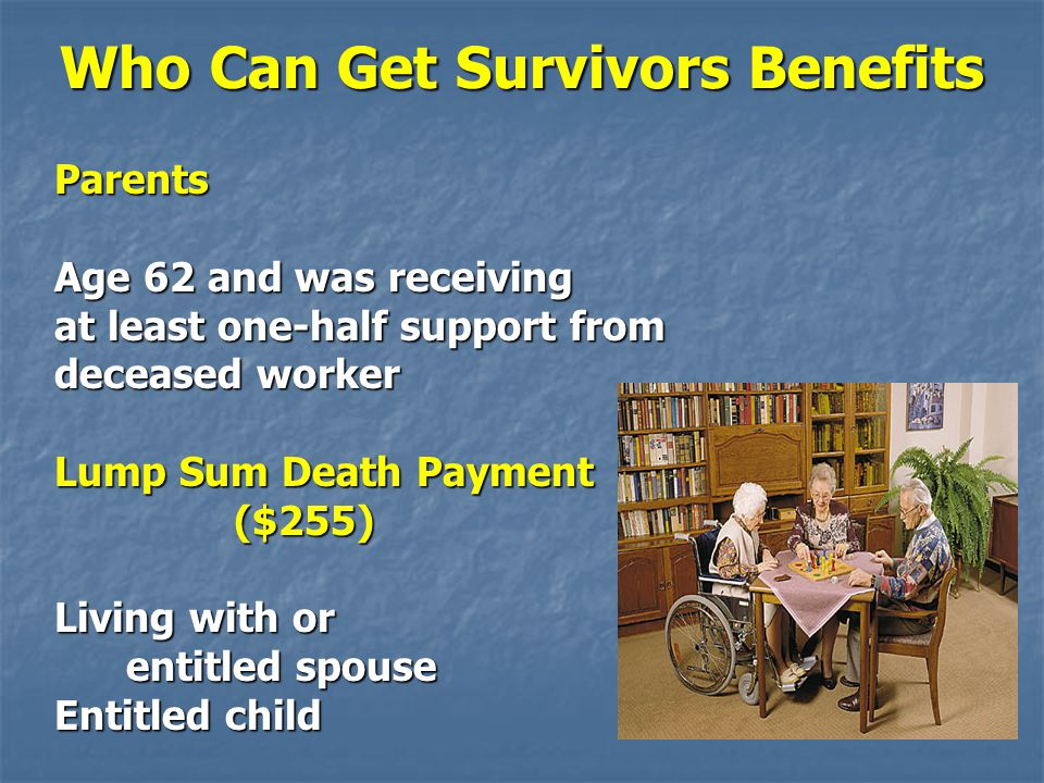 Parents Age 62 and was receiving at least one-half support from deceased worker Lump Sum Death Payment ($255) ($255) Living with or entitled spouse en