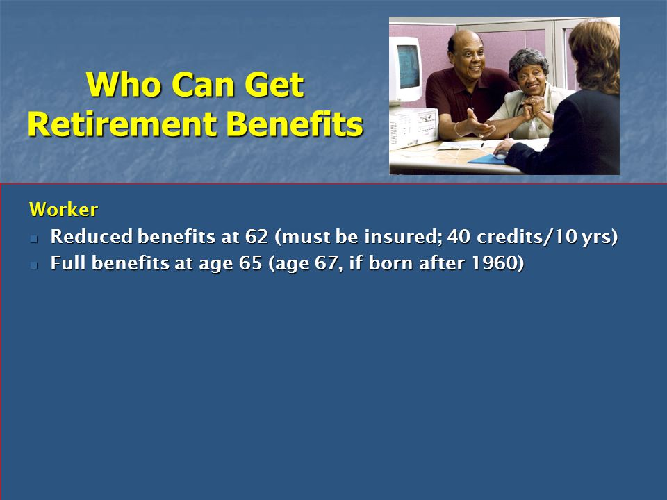 Who Can Get Retirement Benefits Worker Reduced benefits at 62 (must be insured; 40 credits/10 yrs) Reduced benefits at 62 (must be insured; 40 credits