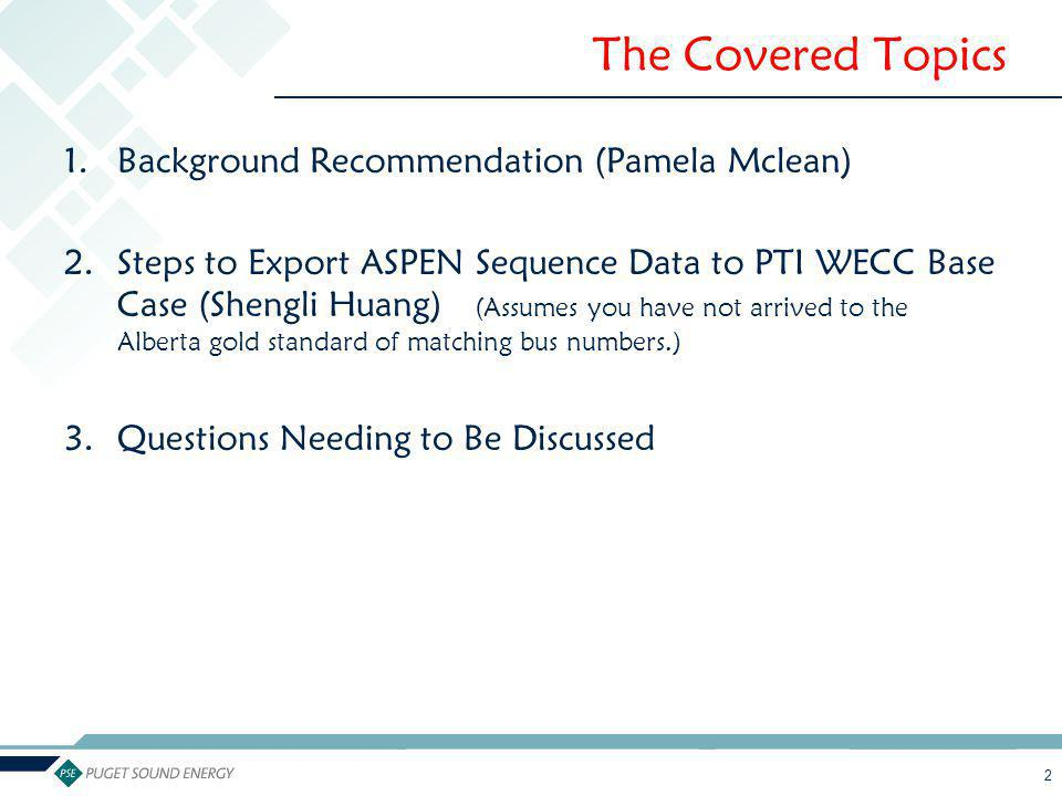 2 The Covered Topics 1.Background Recommendation (Pamela Mclean) 2.Steps to Export ASPEN Sequence Data to PTI WECC Base Case (Shengli Huang) (Assumes