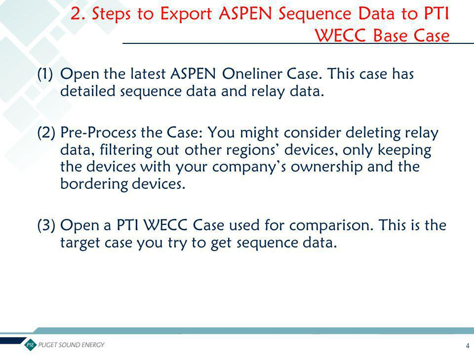 4 2. Steps to Export ASPEN Sequence Data to PTI WECC Base Case (1)Open the latest ASPEN Oneliner Case. This case has detailed sequence data and relay