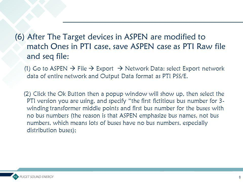 8 (6) After The Target devices in ASPEN are modified to match Ones in PTI case, save ASPEN case as PTI Raw file and seq file: (1) Go to ASPEN  File 