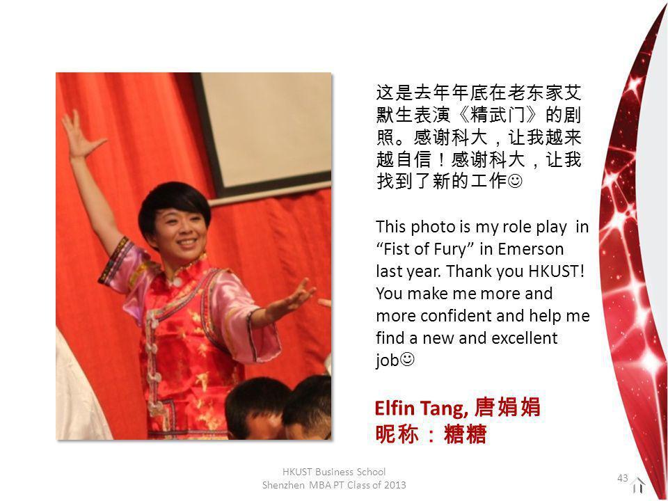 HKUST Business School Shenzhen MBA PT Class of 2013 这是去年年底在老东家艾 默生表演《精武门》的剧 照。感谢科大,让我越来 越自信!感谢科大,让我 找到了新的工作 This photo is my role play in Fist of Fury in Emerson last year.