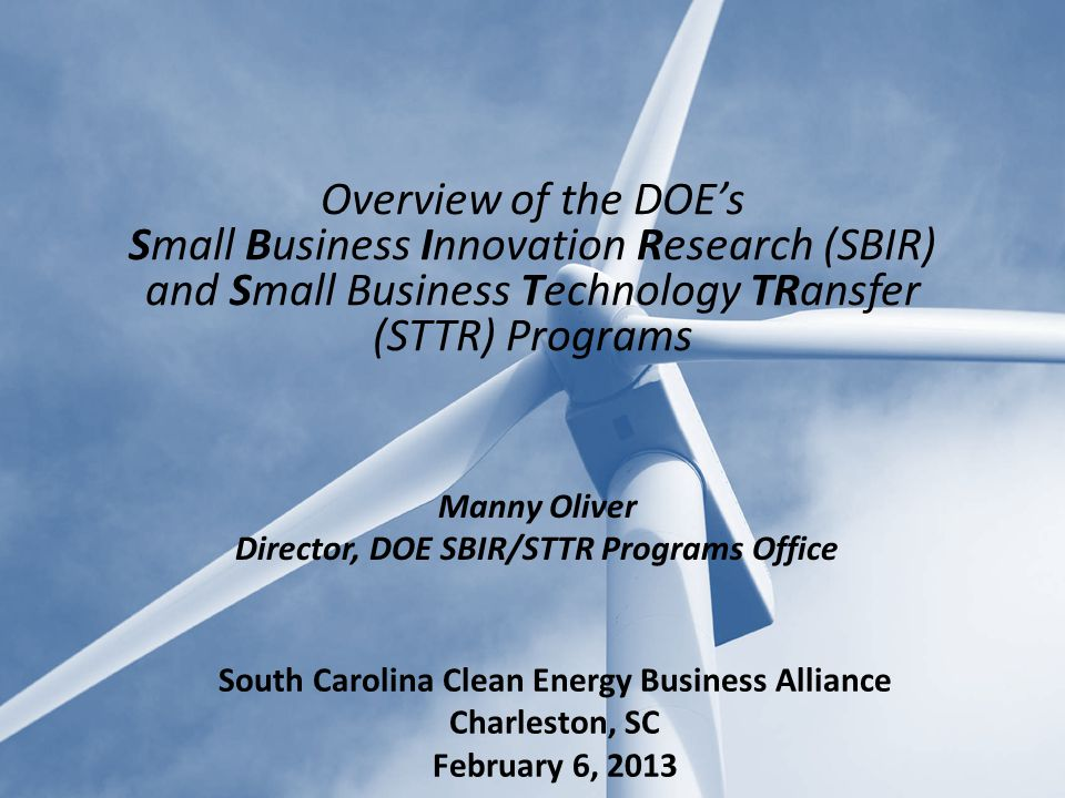 Manny Oliver Director, DOE SBIR/STTR Programs Office Overview of the DOE's Small Business Innovation Research (SBIR) and Small Business Technology TRansfer (STTR) Programs South Carolina Clean Energy Business Alliance Charleston, SC February 6, 2013