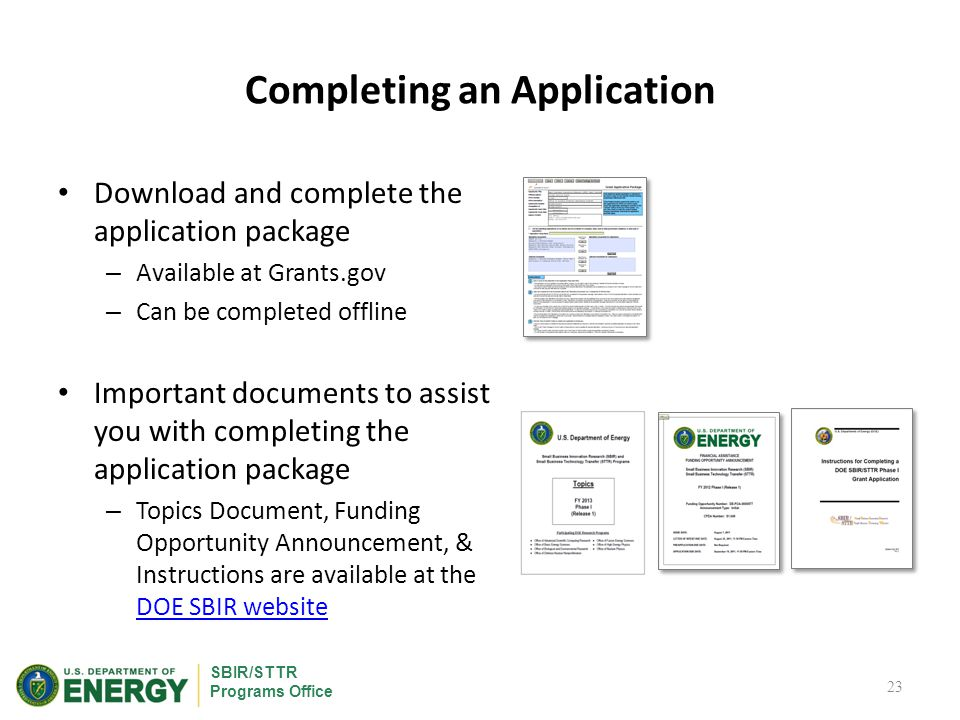 SBIR/STTR Programs Office Completing an Application Download and complete the application package – Available at Grants.gov – Can be completed offline Important documents to assist you with completing the application package – Topics Document, Funding Opportunity Announcement, & Instructions are available at the DOE SBIR website DOE SBIR website 23