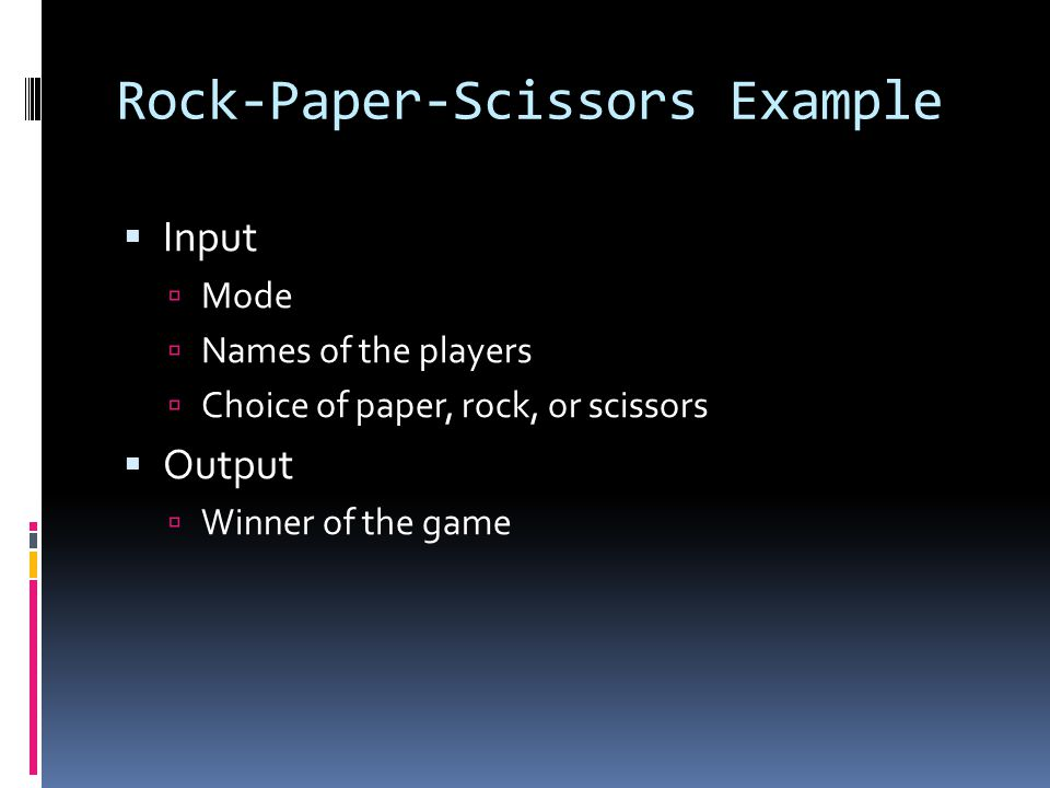 Rock-Paper-Scissors Example  Input  Mode  Names of the players  Choice of paper, rock, or scissors  Output  Winner of the game