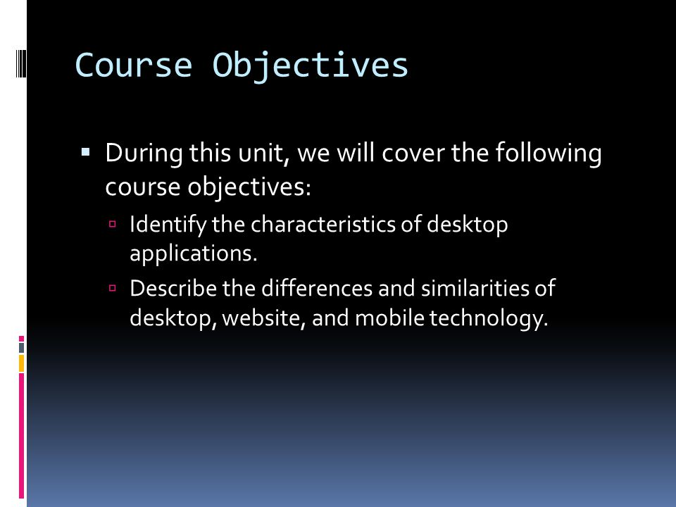 Course Objectives  During this unit, we will cover the following course objectives:  Identify the characteristics of desktop applications.  Describ