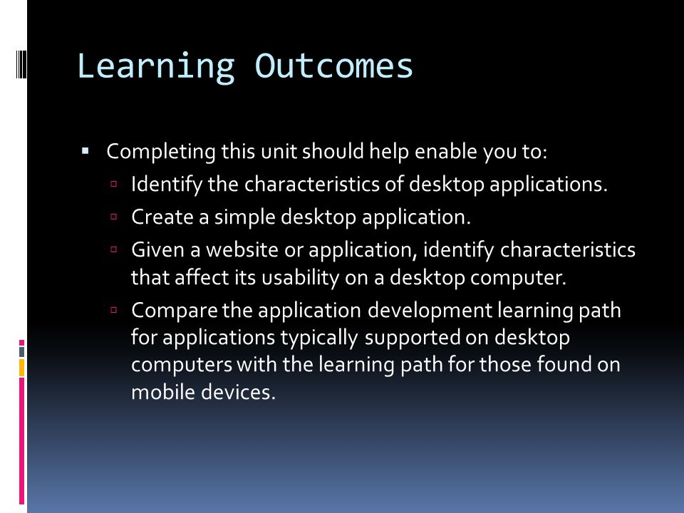 Learning Outcomes  Completing this unit should help enable you to:  Identify the characteristics of desktop applications.  Create a simple desktop