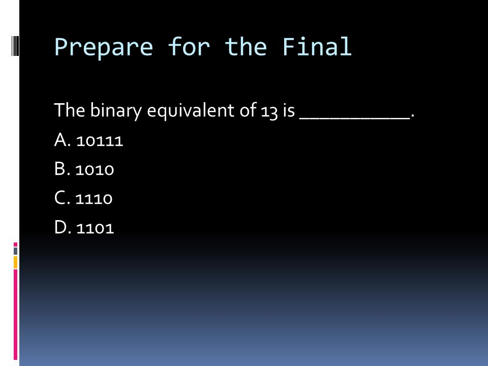 Prepare for the Final The binary equivalent of 13 is ___________. A. 10111 B. 1010 C. 1110 D. 1101