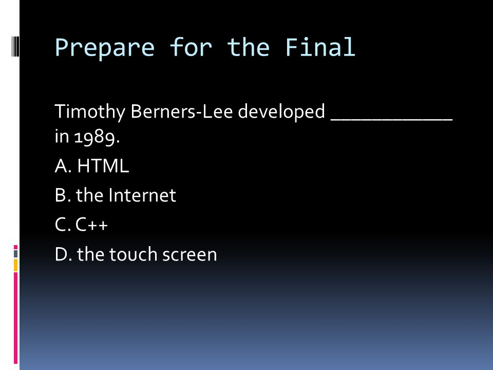 Prepare for the Final Timothy Berners-Lee developed ____________ in 1989. A. HTML B. the Internet C. C++ D. the touch screen