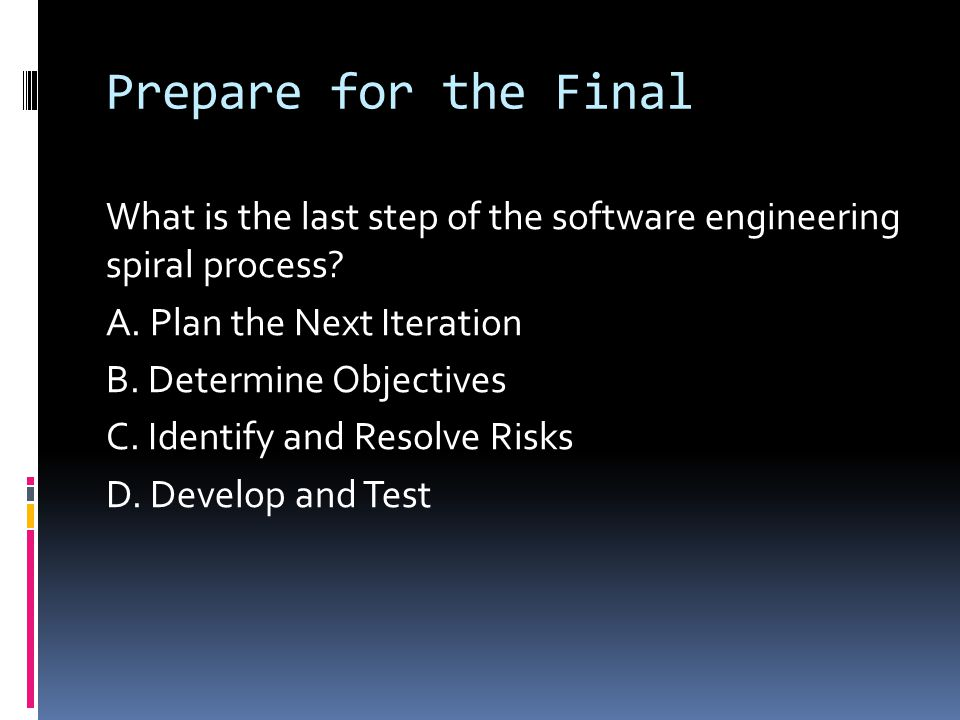Prepare for the Final What is the last step of the software engineering spiral process? A. Plan the Next Iteration B. Determine Objectives C. Identify
