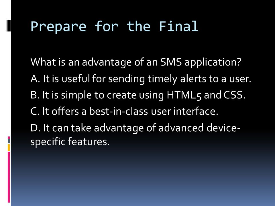 Prepare for the Final What is an advantage of an SMS application? A. It is useful for sending timely alerts to a user. B. It is simple to create using