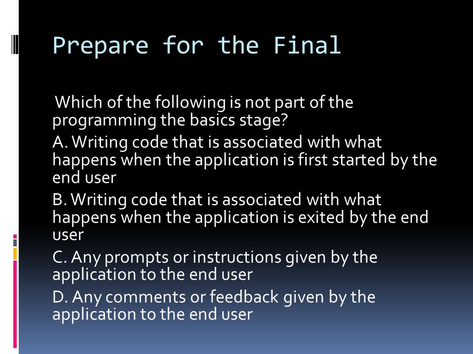 Prepare for the Final Which of the following is not part of the programming the basics stage? A. Writing code that is associated with what happens whe