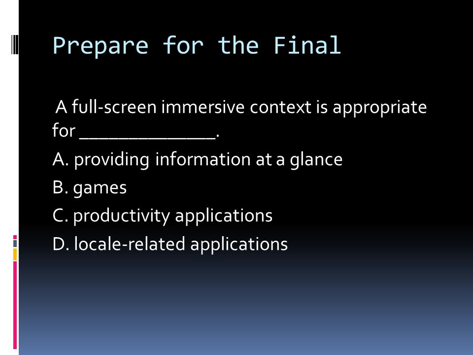 Prepare for the Final A full-screen immersive context is appropriate for ______________. A. providing information at a glance B. games C. productivity