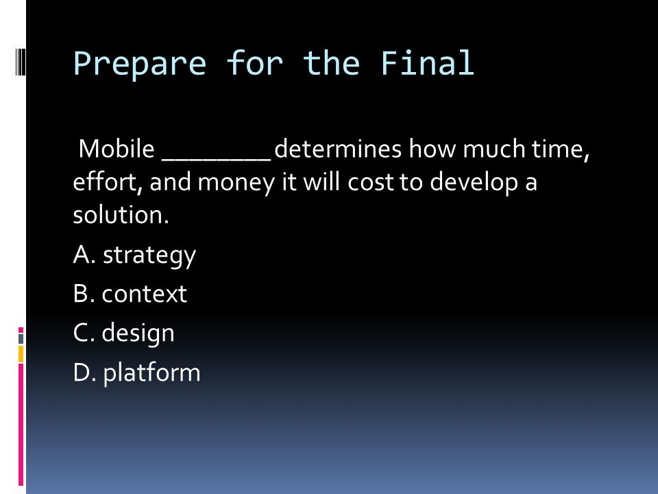 Prepare for the Final Mobile ________ determines how much time, effort, and money it will cost to develop a solution. A. strategy B. context C. design