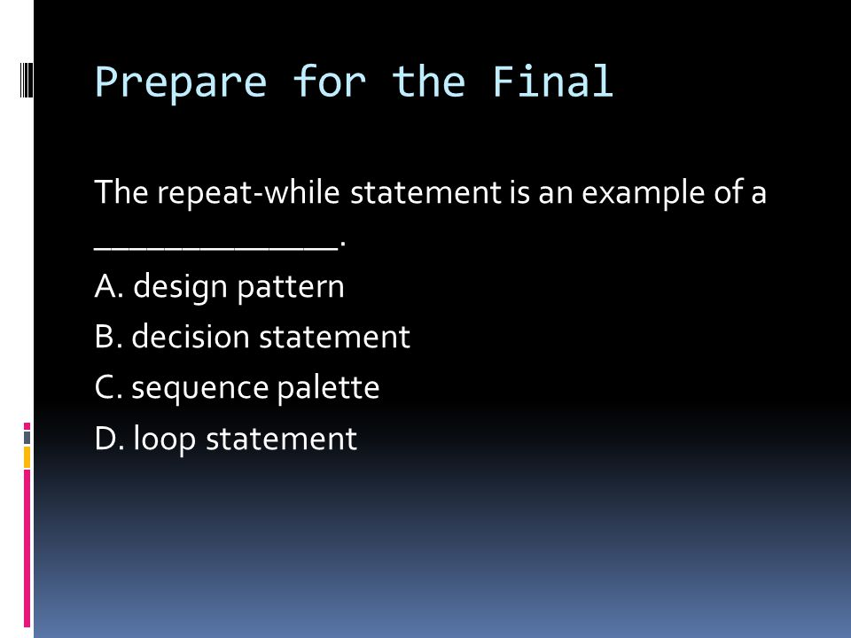 Prepare for the Final The repeat-while statement is an example of a ______________. A. design pattern B. decision statement C. sequence palette D. loo