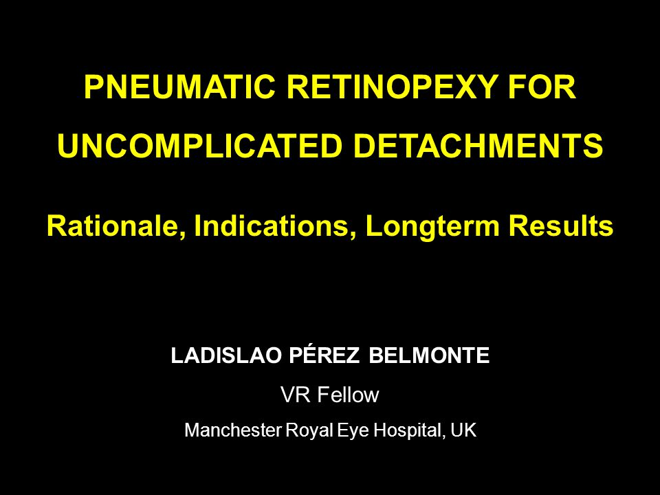 PNEUMATIC RETINOPEXY FOR UNCOMPLICATED DETACHMENTS Rationale, Indications, Longterm Results LADISLAO PÉREZ BELMONTE VR Fellow Manchester Royal Eye Hospital, UK