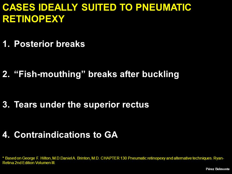 CASES IDEALLY SUITED TO PNEUMATIC RETINOPEXY 1.Posterior breaks 2. Fish-mouthing breaks after buckling 3.Tears under the superior rectus 4.Contraindications to GA * Based on George F.