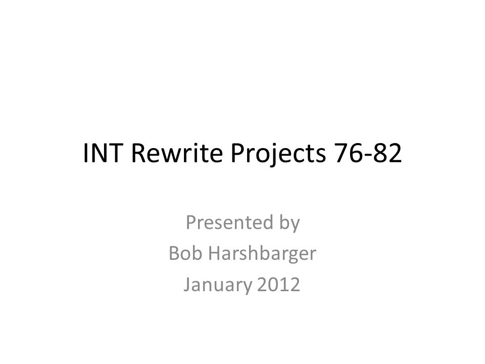 INT Rewrite Projects 76-82 Presented by Bob Harshbarger January 2012
