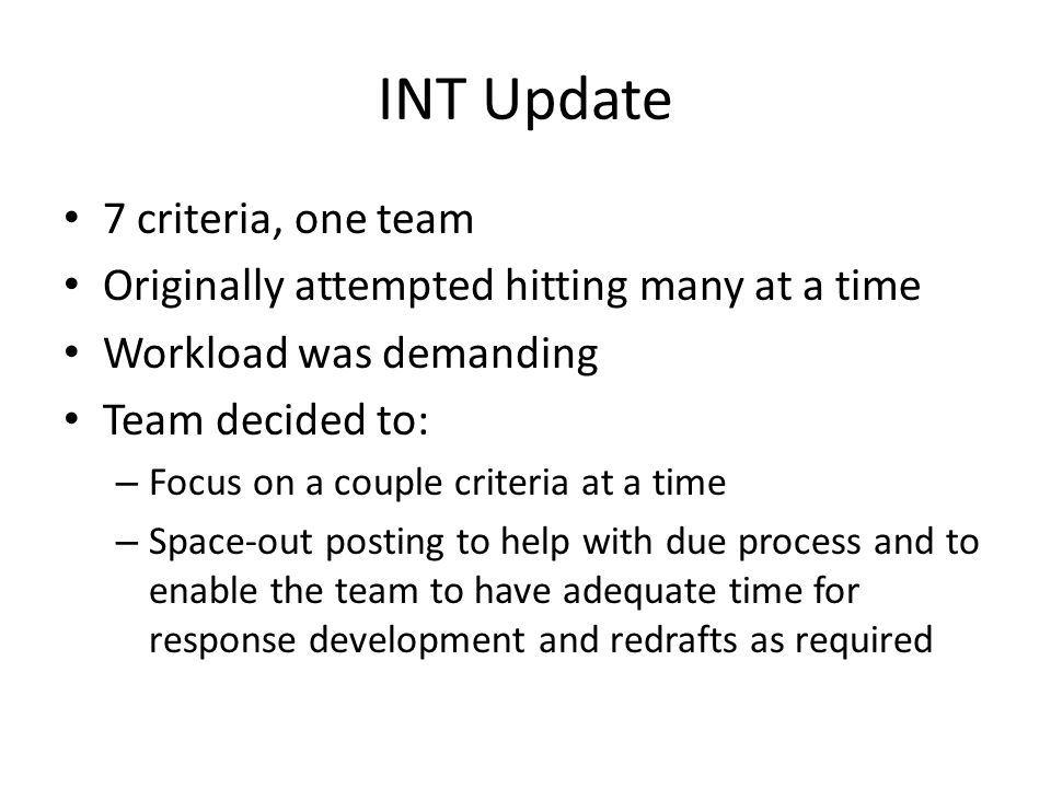 INT Update 7 criteria, one team Originally attempted hitting many at a time Workload was demanding Team decided to: – Focus on a couple criteria at a time – Space-out posting to help with due process and to enable the team to have adequate time for response development and redrafts as required