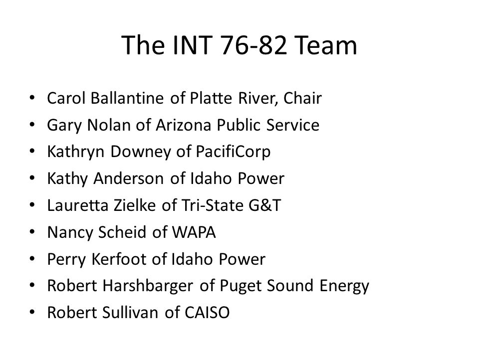 The INT 76-82 Team Carol Ballantine of Platte River, Chair Gary Nolan of Arizona Public Service Kathryn Downey of PacifiCorp Kathy Anderson of Idaho Power Lauretta Zielke of Tri-State G&T Nancy Scheid of WAPA Perry Kerfoot of Idaho Power Robert Harshbarger of Puget Sound Energy Robert Sullivan of CAISO