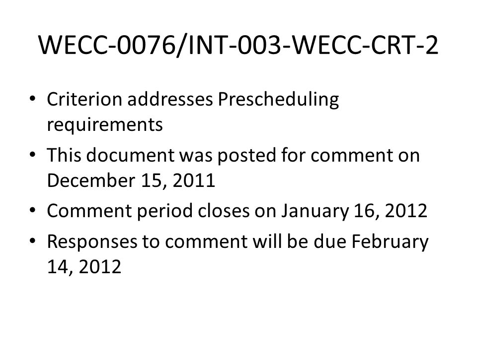 WECC-0076/INT-003-WECC-CRT-2 Criterion addresses Prescheduling requirements This document was posted for comment on December 15, 2011 Comment period closes on January 16, 2012 Responses to comment will be due February 14, 2012