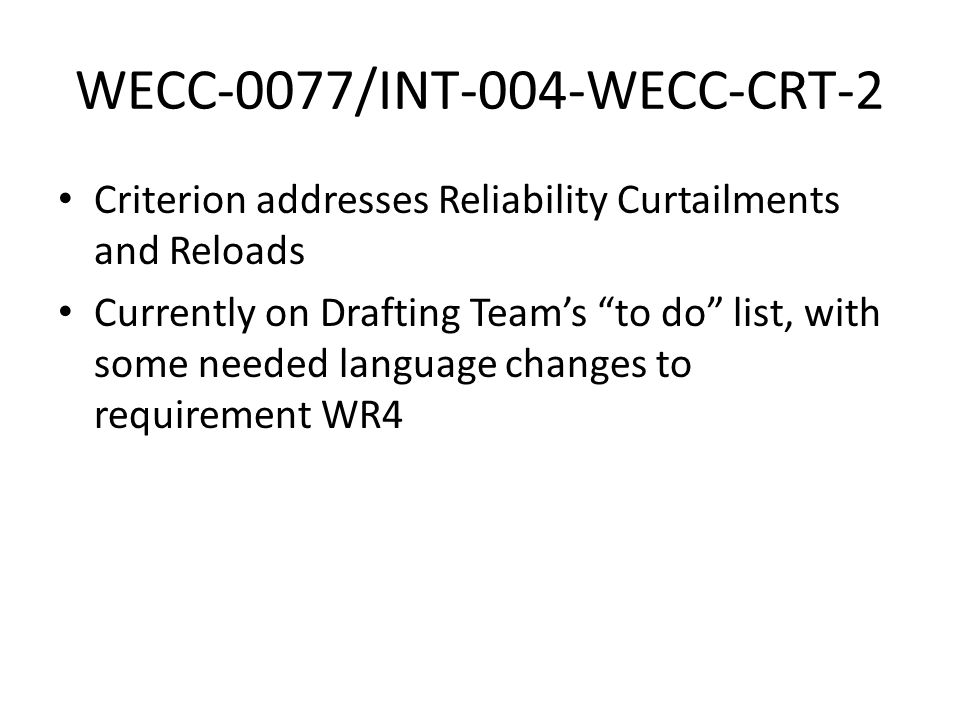 WECC-0077/INT-004-WECC-CRT-2 Criterion addresses Reliability Curtailments and Reloads Currently on Drafting Team's to do list, with some needed language changes to requirement WR4