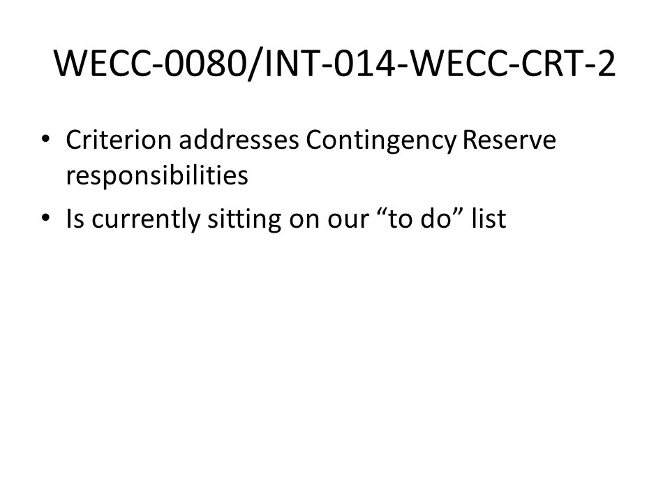 "WECC-0080/INT-014-WECC-CRT-2 Criterion addresses Contingency Reserve responsibilities Is currently sitting on our ""to do"" list"