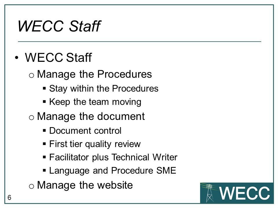 6 WECC Staff o Manage the Procedures  Stay within the Procedures  Keep the team moving o Manage the document  Document control  First tier quality review  Facilitator plus Technical Writer  Language and Procedure SME o Manage the website WECC Staff