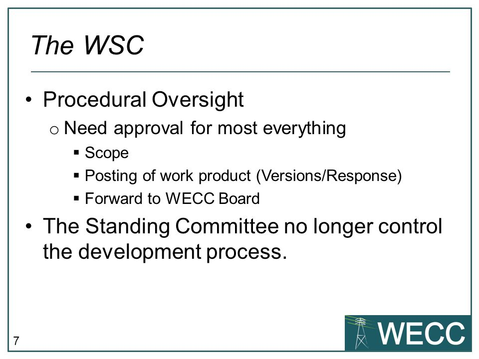 7 Procedural Oversight o Need approval for most everything  Scope  Posting of work product (Versions/Response)  Forward to WECC Board The Standing Committee no longer control the development process.