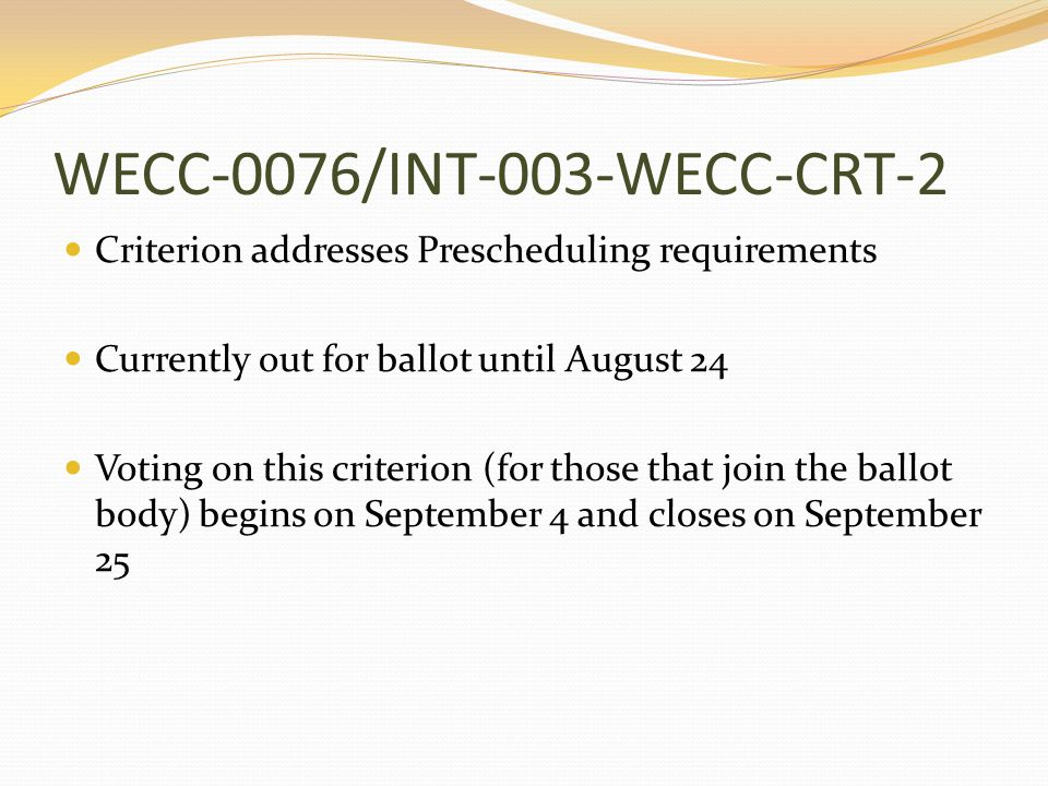 WECC-0076/INT-003-WECC-CRT-2 Criterion addresses Prescheduling requirements Currently out for ballot until August 24 Voting on this criterion (for those that join the ballot body) begins on September 4 and closes on September 25