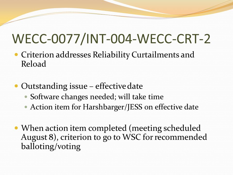 WECC-0077/INT-004-WECC-CRT-2 Criterion addresses Reliability Curtailments and Reload Outstanding issue – effective date Software changes needed; will take time Action item for Harshbarger/JESS on effective date When action item completed (meeting scheduled August 8), criterion to go to WSC for recommended balloting/voting