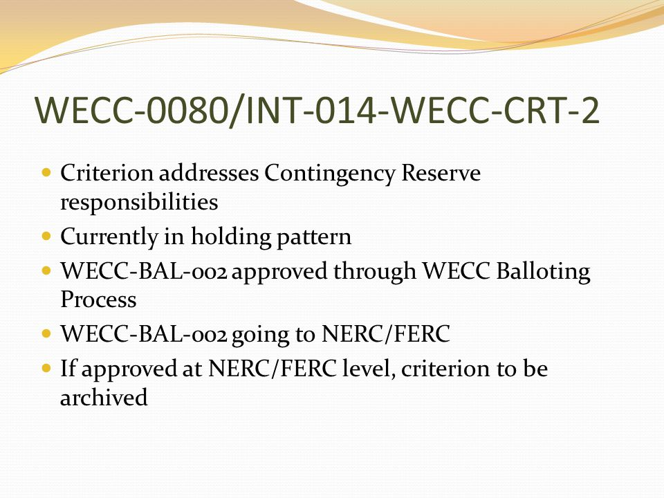 WECC-0080/INT-014-WECC-CRT-2 Criterion addresses Contingency Reserve responsibilities Currently in holding pattern WECC-BAL-002 approved through WECC Balloting Process WECC-BAL-002 going to NERC/FERC If approved at NERC/FERC level, criterion to be archived