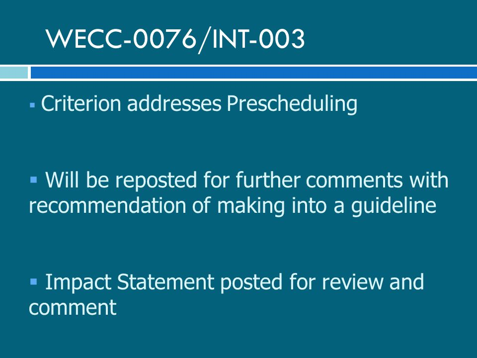 WECC-0076/INT-003  Criterion addresses Prescheduling  Will be reposted for further comments with recommendation of making into a guideline  Impact Statement posted for review and comment