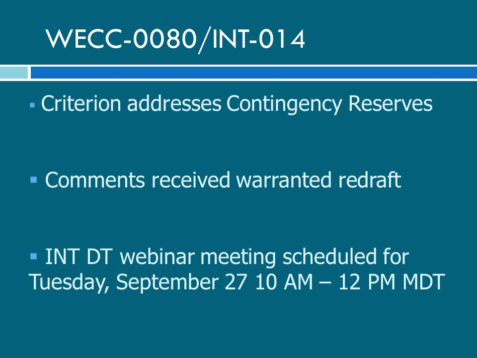 WECC-0080/INT-014  Criterion addresses Contingency Reserves  Comments received warranted redraft  INT DT webinar meeting scheduled for Tuesday, September AM – 12 PM MDT