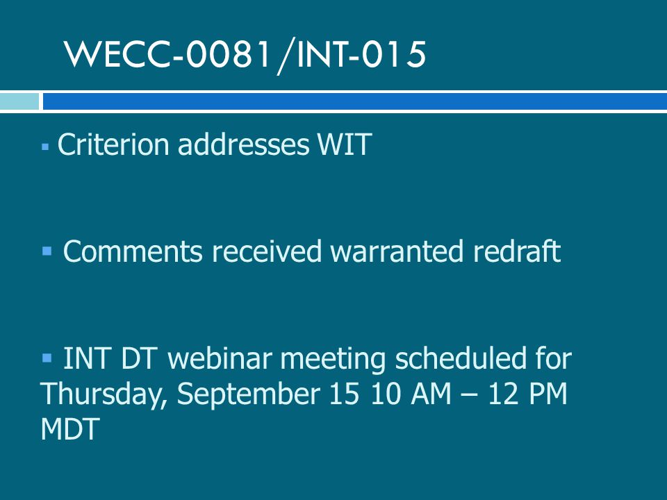 WECC-0081/INT-015  Criterion addresses WIT  Comments received warranted redraft  INT DT webinar meeting scheduled for Thursday, September 15 10 AM – 12 PM MDT