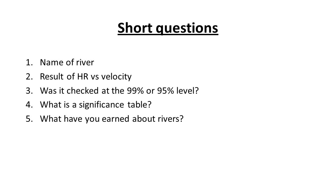 Short questions 1.Name of river 2.Result of HR vs velocity 3.Was it checked at the 99% or 95% level.