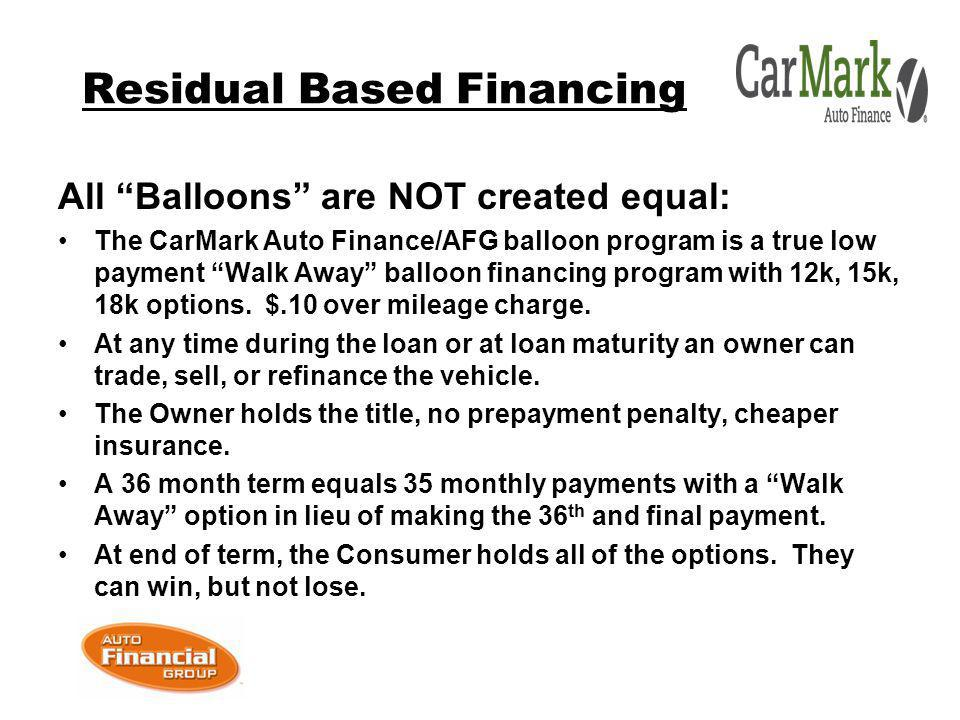 Residual Based Financing All Balloons are NOT created equal: The CarMark Auto Finance/AFG balloon program is a true low payment Walk Away balloon financing program with 12k, 15k, 18k options.