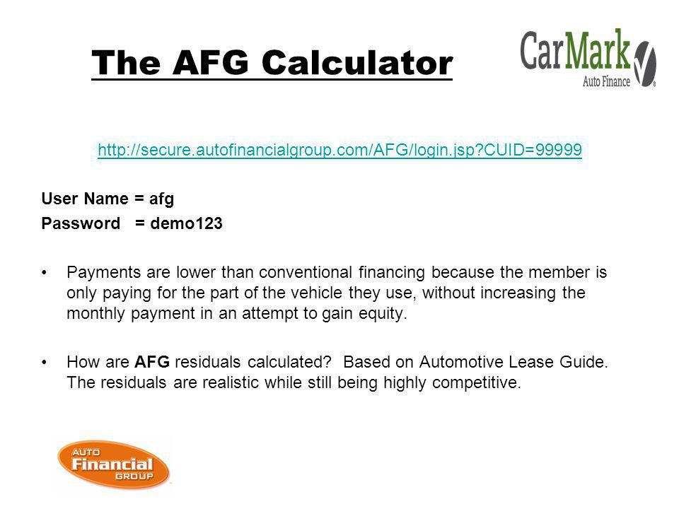 The AFG Calculator   CUID=99999 User Name = afg Password = demo123 Payments are lower than conventional financing because the member is only paying for the part of the vehicle they use, without increasing the monthly payment in an attempt to gain equity.