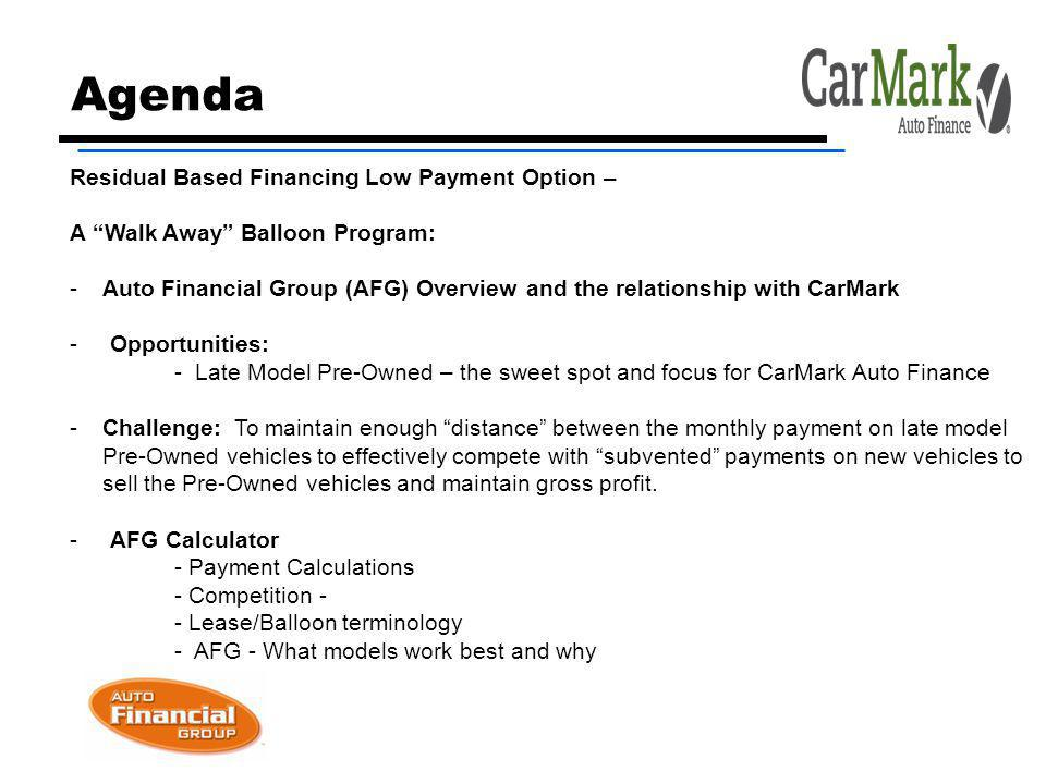 Agenda Residual Based Financing Low Payment Option – A Walk Away Balloon Program: -Auto Financial Group (AFG) Overview and the relationship with CarMark - Opportunities: - Late Model Pre-Owned – the sweet spot and focus for CarMark Auto Finance -Challenge: To maintain enough distance between the monthly payment on late model Pre-Owned vehicles to effectively compete with subvented payments on new vehicles to sell the Pre-Owned vehicles and maintain gross profit.
