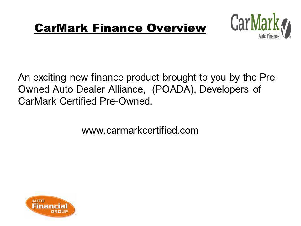 CarMark Finance Overview An exciting new finance product brought to you by the Pre- Owned Auto Dealer Alliance, (POADA), Developers of CarMark Certified Pre-Owned.