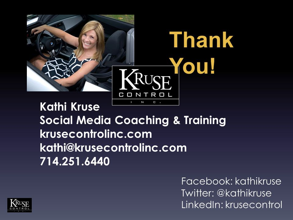 Kathi Kruse Social Media Coaching & Training krusecontrolinc.com kathi@krusecontrolinc.com 714.251.6440 Thank You.