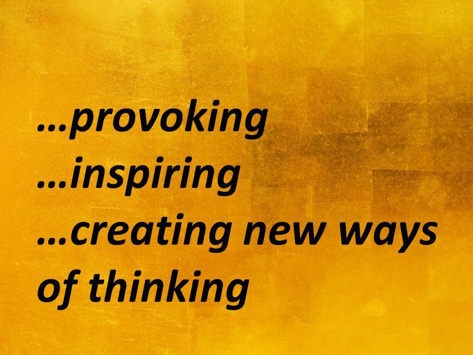 …provoking …inspiring …creating new ways of thinking