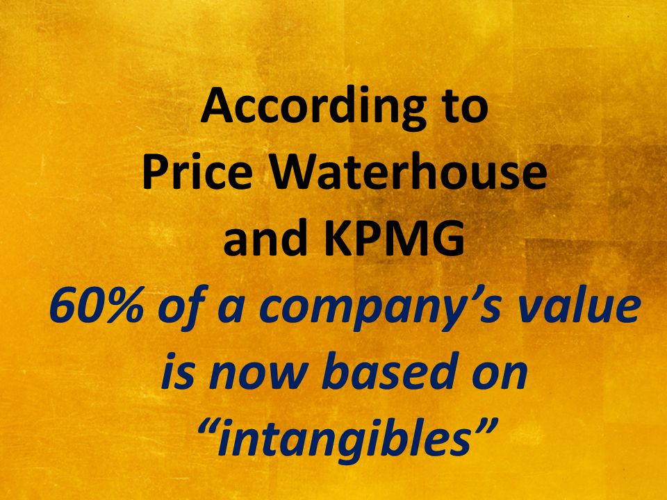 According to Price Waterhouse and KPMG 60% of a company's value is now based on intangibles